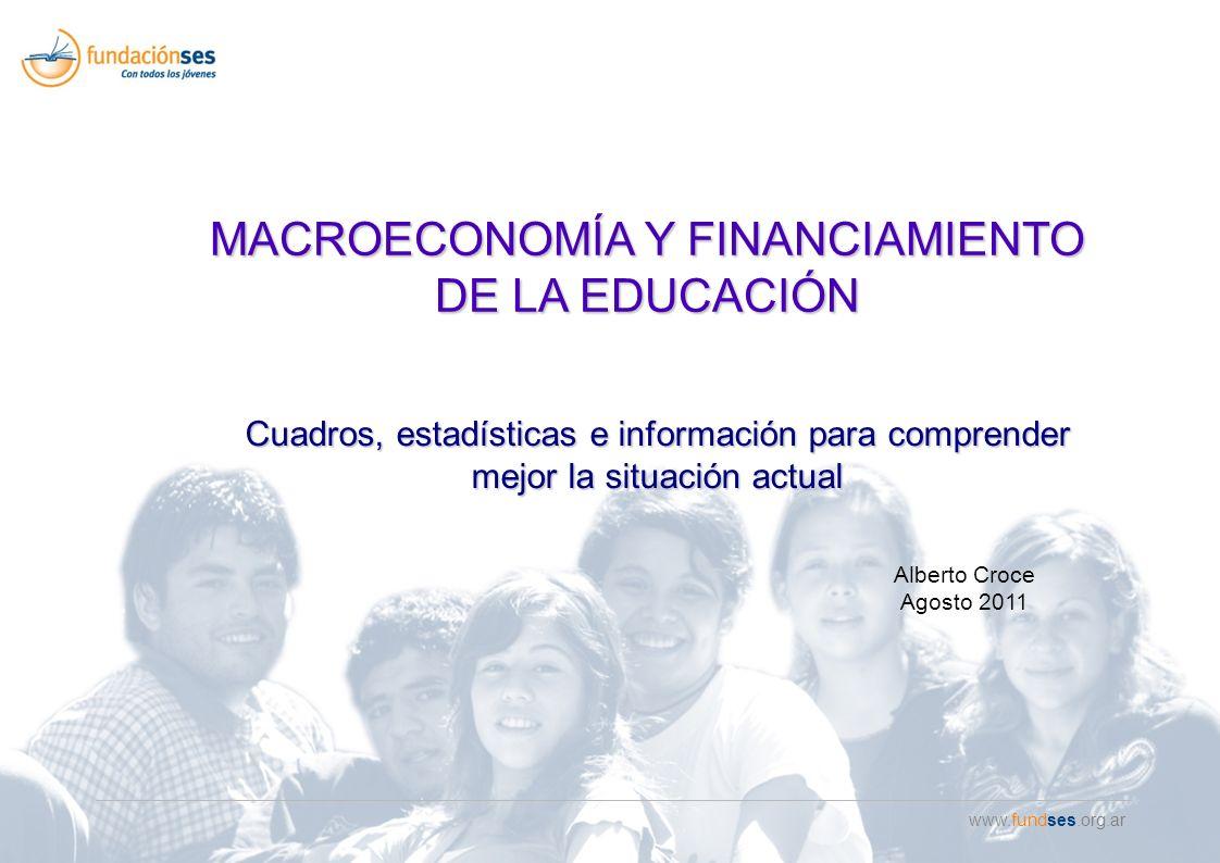 www.fundses.org.ar Cuadros, estadísticas e información para comprender mejor la situación actual MACROECONOMÍA Y FINANCIAMIENTO DE LA EDUCACIÓN Alberto Croce Agosto 2011