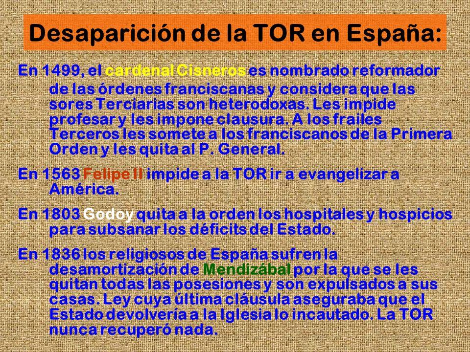 Desaparición de la TOR en España: En 1499, el cardenal Cisneros es nombrado reformador de las órdenes franciscanas y considera que las sores Terciaria