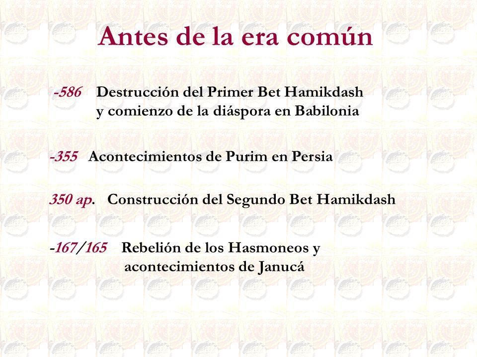 -167/165 Rebelión de los Hasmoneos y acontecimientos de Janucá -586 Destrucción del Primer Bet Hamikdash y comienzo de la diáspora en Babilonia -355 A