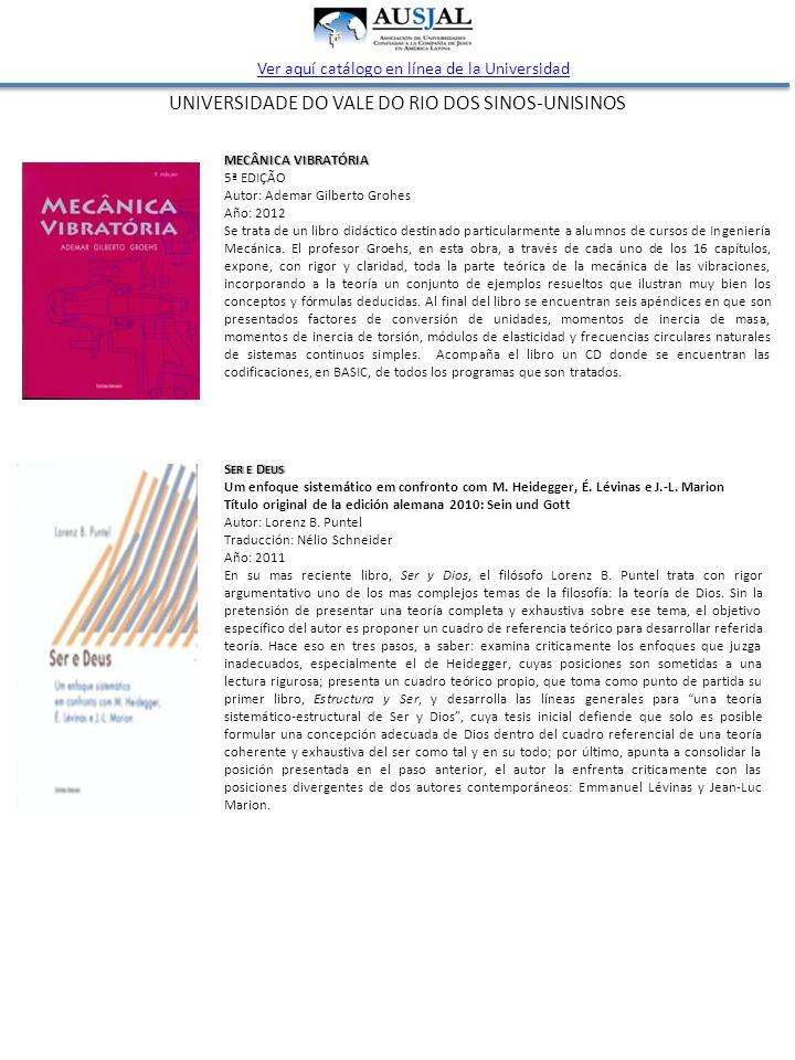UNIVERSIDADE DO VALE DO RIO DOS SINOS-UNISINOS Ver aquí catálogo en línea de la Universidad MECÂNICA VIBRATÓRIA 5ª EDIÇÃO Autor: Ademar Gilberto Grohes Año: 2012 Se trata de un libro didáctico destinado particularmente a alumnos de cursos de Ingeniería Mecánica.