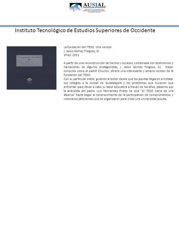 Instituto Tecnológico de Estudios Superiores de Occidente La fundación del ITESO. Una versión J. Jesús Gómez Fregoso, SJ 1ª ed: 2011 A partir de una r