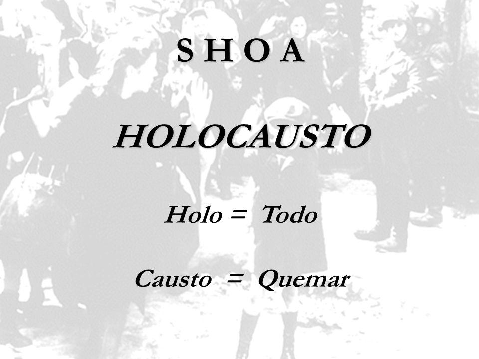 Holo = Todo Causto = Quemar S H O A HOLOCAUSTO