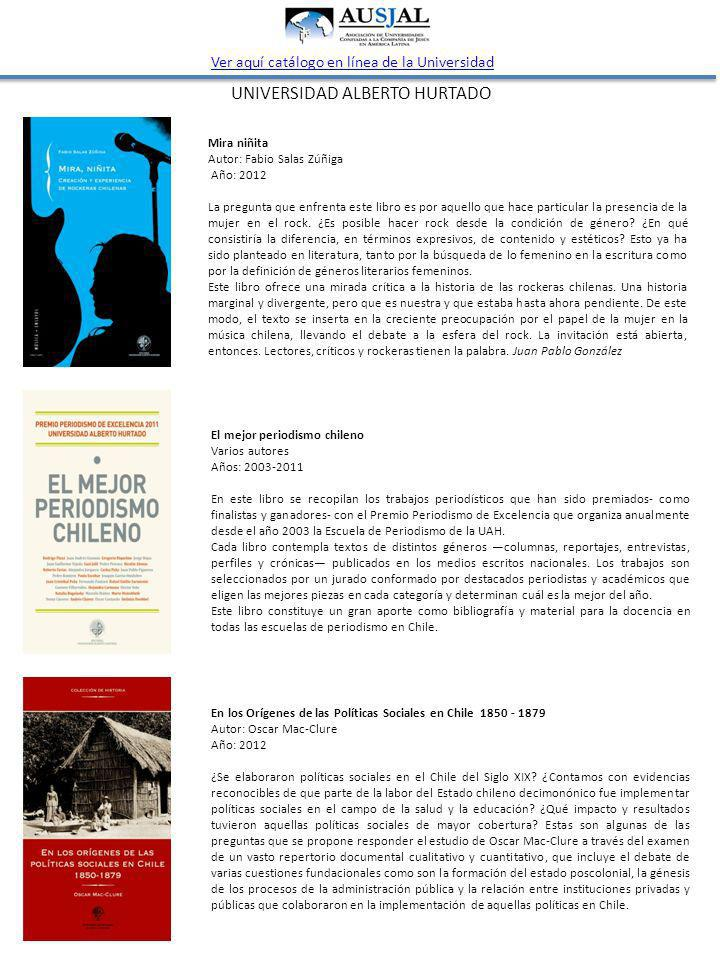 UNIVERSIDAD ALBERTO HURTADO Ver aquí catálogo en línea de la Universidad Mira niñita Autor: Fabio Salas Zúñiga Año: 2012 La pregunta que enfrenta este libro es por aquello que hace particular la presencia de la mujer en el rock.