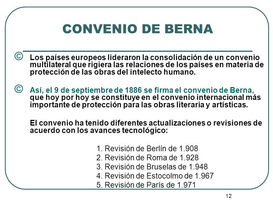 13 CONVENIO DE BERNA © El convenio de Berna, del cual forman parte Colombia y más de 150 países en el mundo, se constituye en un importante instrumento para los autores, pues permite que éstos se encuentren protegidos en todos estos países sin mayores requisitos.