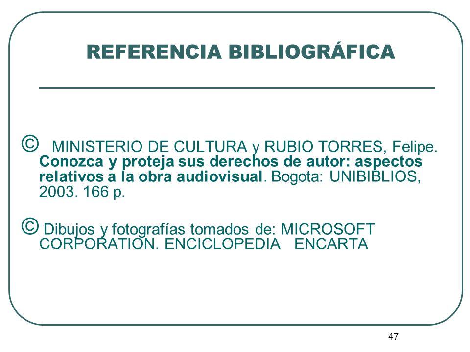 47 REFERENCIA BIBLIOGRÁFICA © MINISTERIO DE CULTURA y RUBIO TORRES, Felipe. Conozca y proteja sus derechos de autor: aspectos relativos a la obra audi