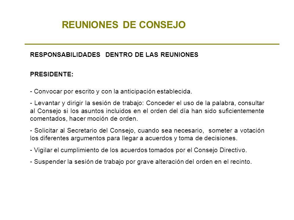 REUNIONES DE CONSEJO RESPONSABILIDADES DENTRO DE LAS REUNIONES - Convocar por escrito y con la anticipación establecida. - Levantar y dirigir la sesió