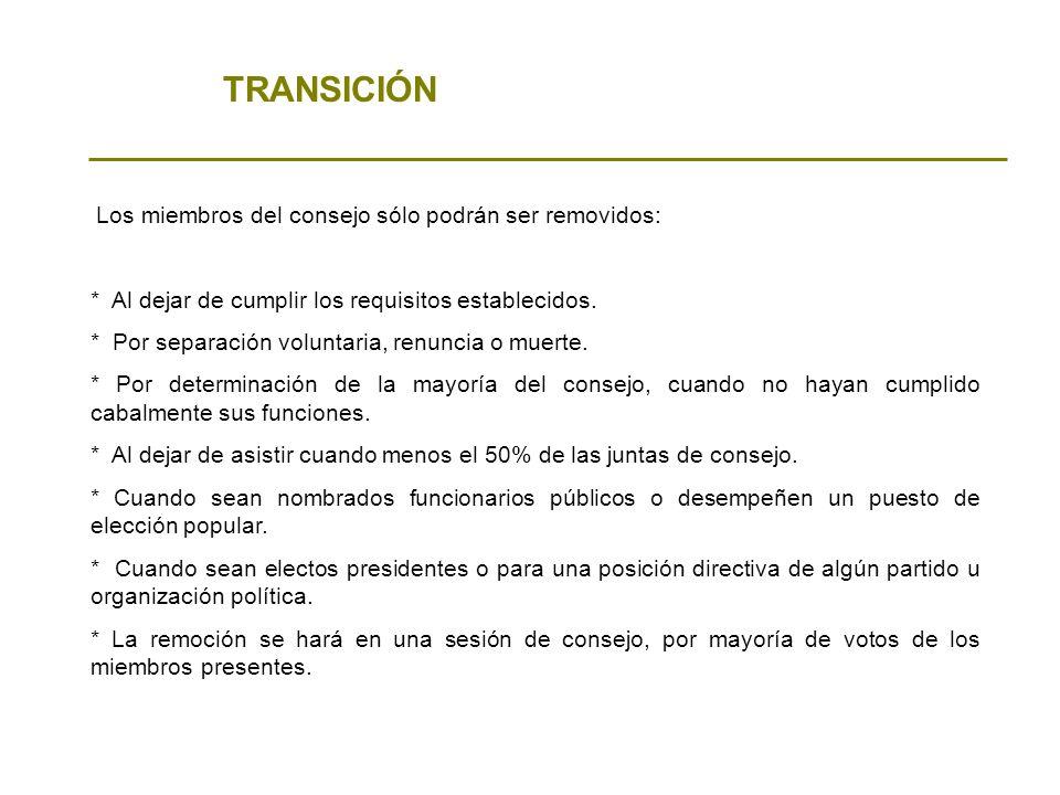 TRANSICIÓN Los miembros del consejo sólo podrán ser removidos: * Al dejar de cumplir los requisitos establecidos. * Por separación voluntaria, renunci
