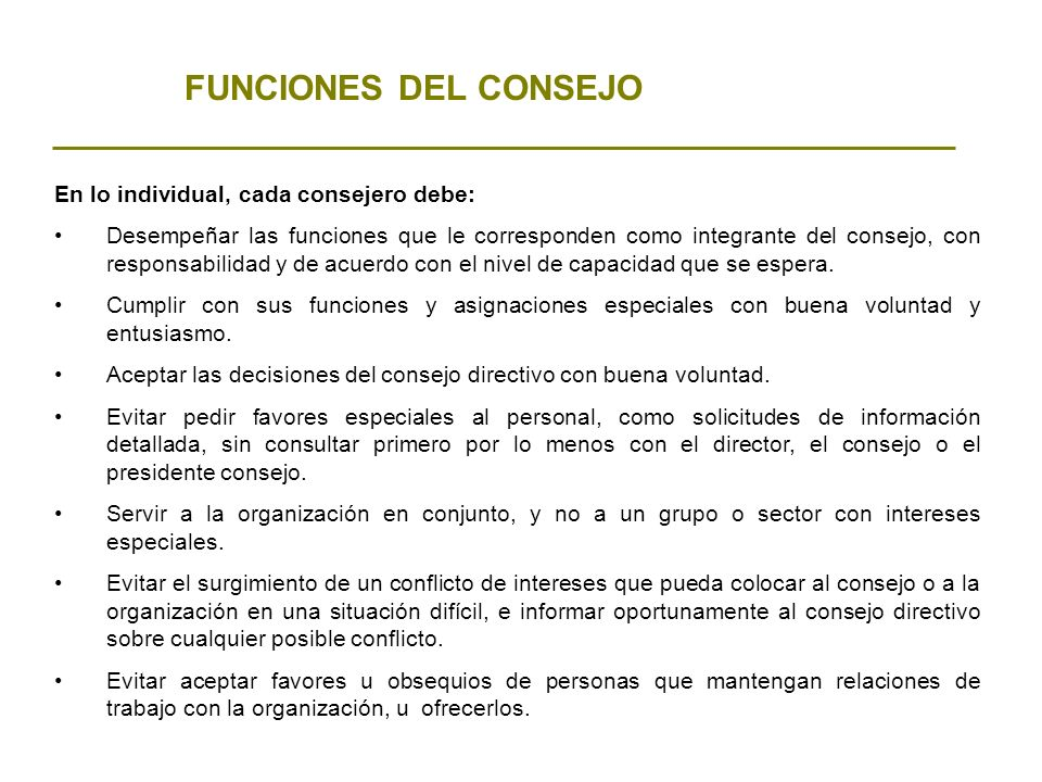 FUNCIONES DEL CONSEJO En lo individual, cada consejero debe: Desempeñar las funciones que le corresponden como integrante del consejo, con responsabil
