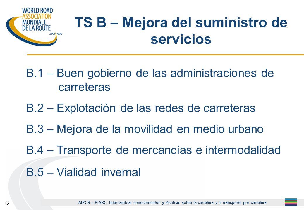AIPCR – PIARC Intercambiar conocimientos y técnicas sobre la carretera y el transporte por carretera 12 TS B – Mejora del suministro de servicios B.1