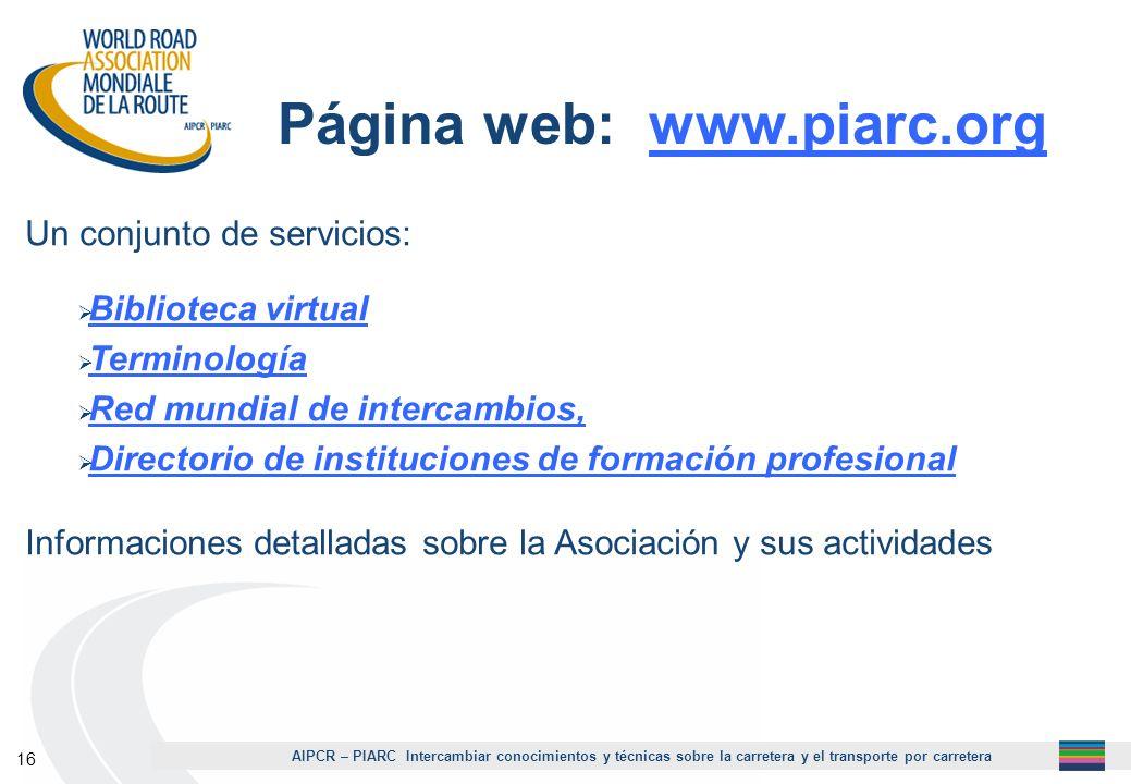 AIPCR – PIARC Intercambiar conocimientos y técnicas sobre la carretera y el transporte por carretera 16 Página web: www.piarc.org Un conjunto de servi