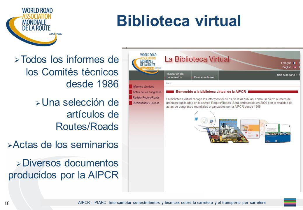 AIPCR – PIARC Intercambiar conocimientos y técnicas sobre la carretera y el transporte por carretera 18 Biblioteca virtual Todos los informes de los C