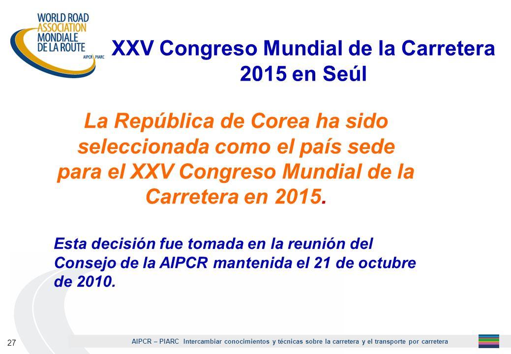 AIPCR – PIARC Intercambiar conocimientos y técnicas sobre la carretera y el transporte por carretera 27 XXV Congreso Mundial de la Carretera 2015 en S