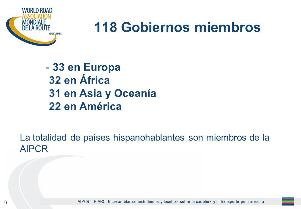AIPCR – PIARC Intercambiar conocimientos y técnicas sobre la carretera y el transporte por carretera 6 118 Gobiernos miembros - 33 en Europa 32 en Áfr
