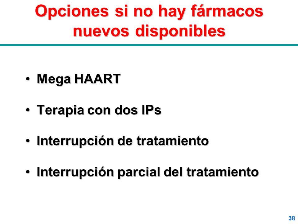 38 Opciones si no hay fármacos nuevos disponibles Mega HAARTMega HAART Terapia con dos IPsTerapia con dos IPs Interrupción de tratamientoInterrupción
