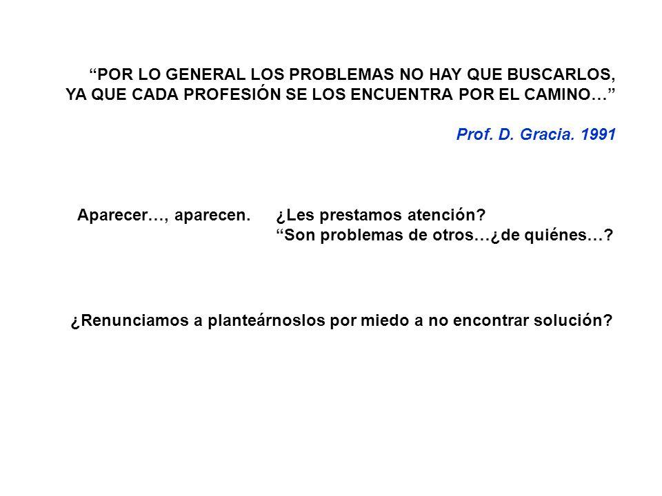 POR LO GENERAL LOS PROBLEMAS NO HAY QUE BUSCARLOS, YA QUE CADA PROFESIÓN SE LOS ENCUENTRA POR EL CAMINO… Prof. D. Gracia. 1991 Aparecer…, aparecen. ¿L