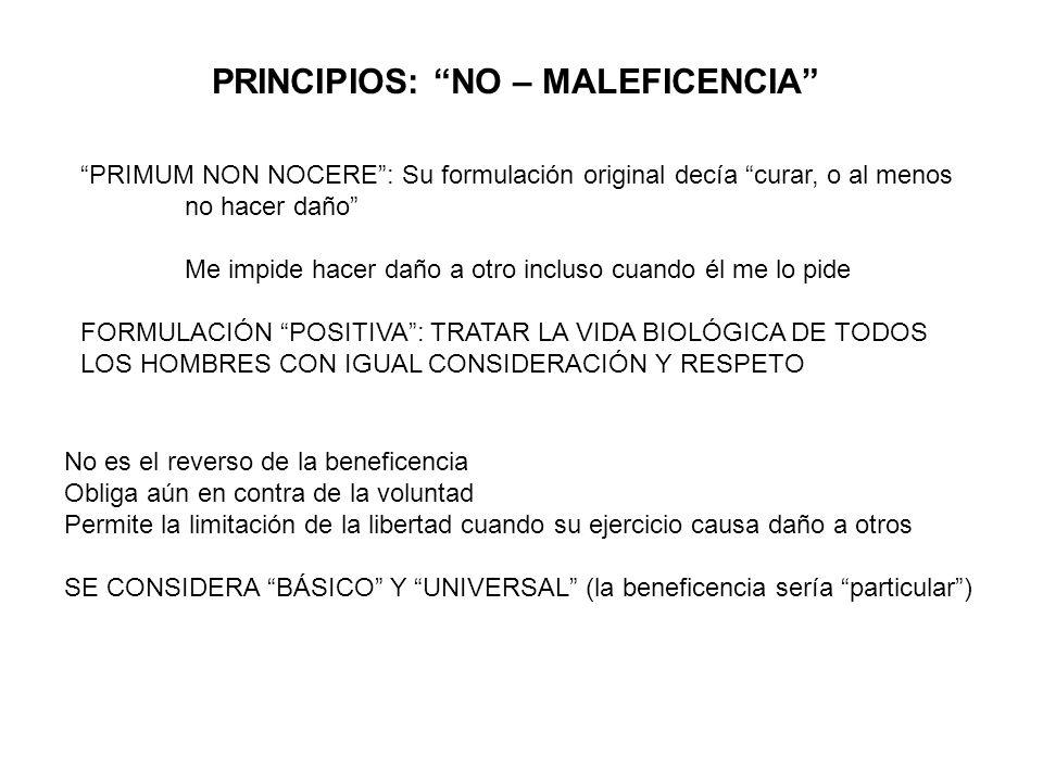 PRINCIPIOS: NO – MALEFICENCIA PRIMUM NON NOCERE: Su formulación original decía curar, o al menos no hacer daño Me impide hacer daño a otro incluso cua