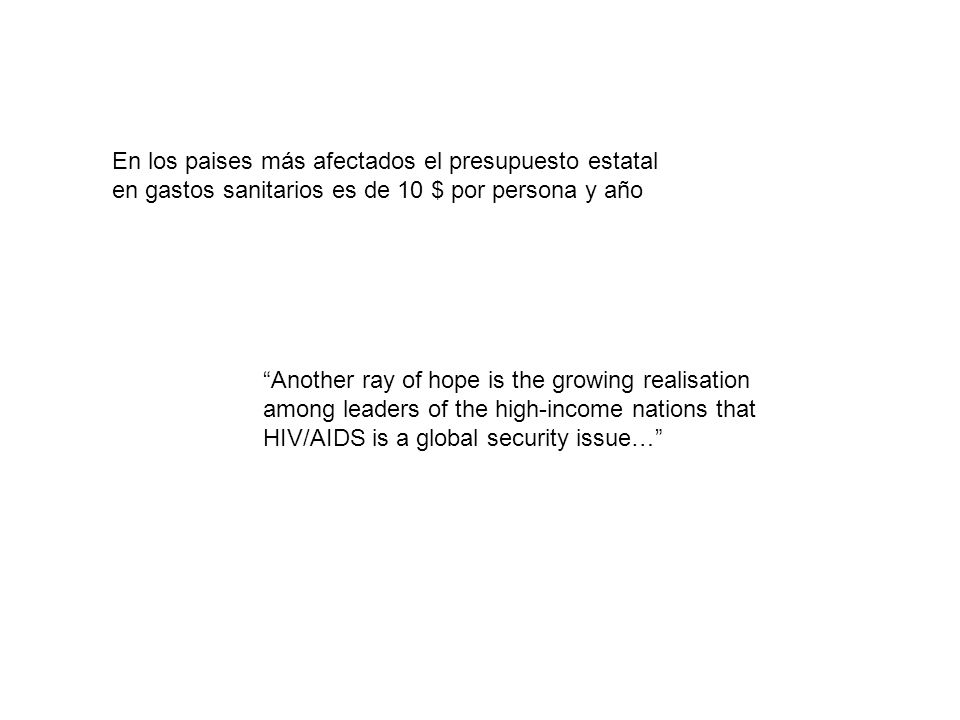 Another ray of hope is the growing realisation among leaders of the high-income nations that HIV/AIDS is a global security issue… En los paises más af