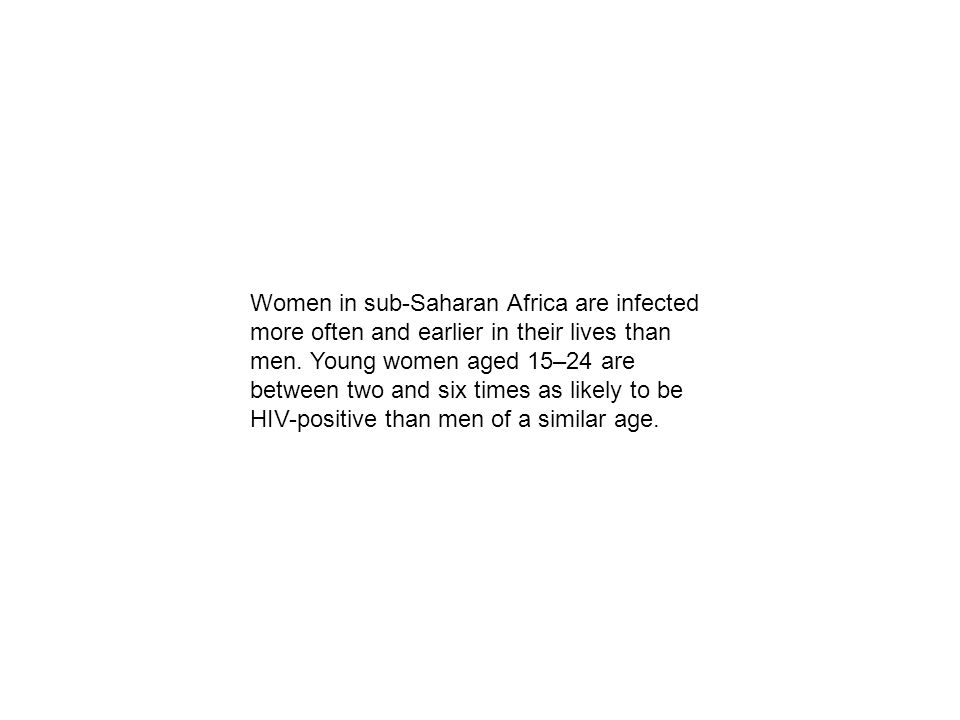 Women in sub-Saharan Africa are infected more often and earlier in their lives than men. Young women aged 15–24 are between two and six times as likel