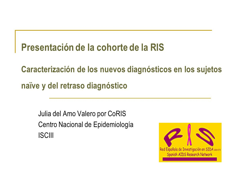 Presentación de la cohorte de la RIS Caracterización de los nuevos diagnósticos en los sujetos naïve y del retraso diagnóstico Julia del Amo Valero por CoRIS Centro Nacional de Epidemiología ISCIII