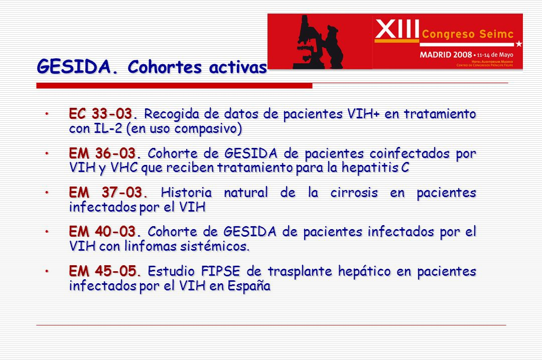 EC 33-03: Recogida de datos de pacientes VIH+ en tratamiento con IL-2 (en uso compasivo)EC 33-03: Recogida de datos de pacientes VIH+ en tratamiento con IL-2 (en uso compasivo) EM 36-03: Cohorte de GESIDA de pacientes coinfectados por VIH y VHC que reciben tratamiento para la hepatitis CEM 36-03: Cohorte de GESIDA de pacientes coinfectados por VIH y VHC que reciben tratamiento para la hepatitis C EM 37-03: Historia natural de la cirrosis en pacientes infectados por el VIHEM 37-03: Historia natural de la cirrosis en pacientes infectados por el VIH EM 40-03: Cohorte de GESIDA de pacientes infectados por el VIH con linfomas sistémicos.EM 40-03: Cohorte de GESIDA de pacientes infectados por el VIH con linfomas sistémicos.