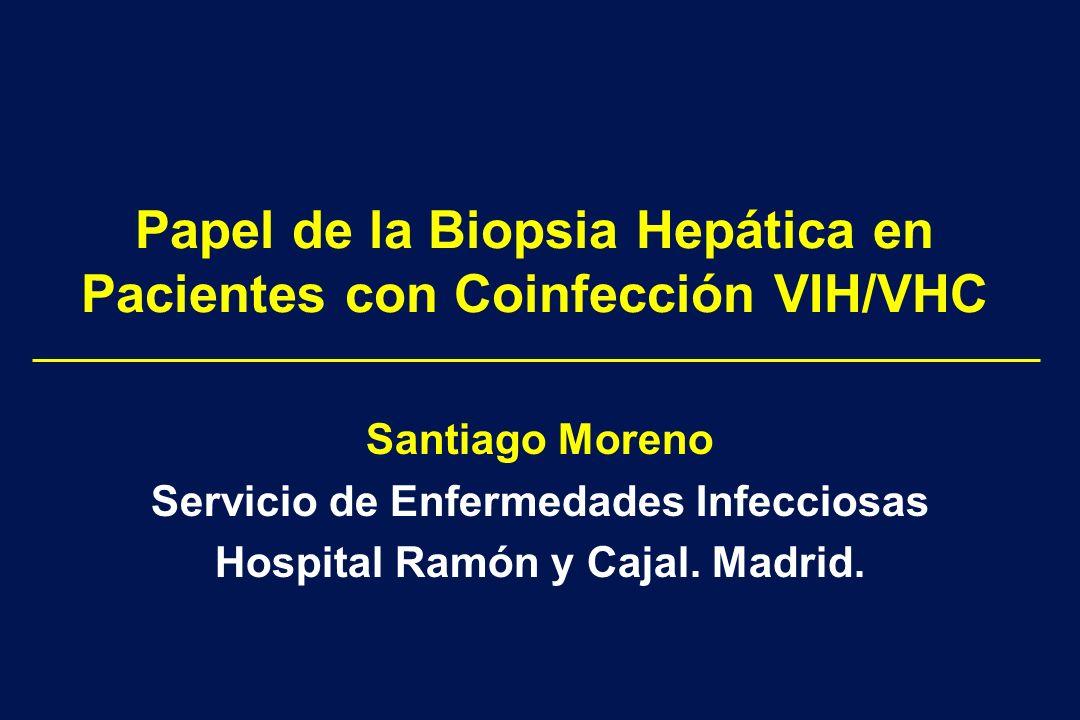 Papel de la Biopsia Hepática en Pacientes con Coinfección VIH/VHC Santiago Moreno Servicio de Enfermedades Infecciosas Hospital Ramón y Cajal. Madrid.