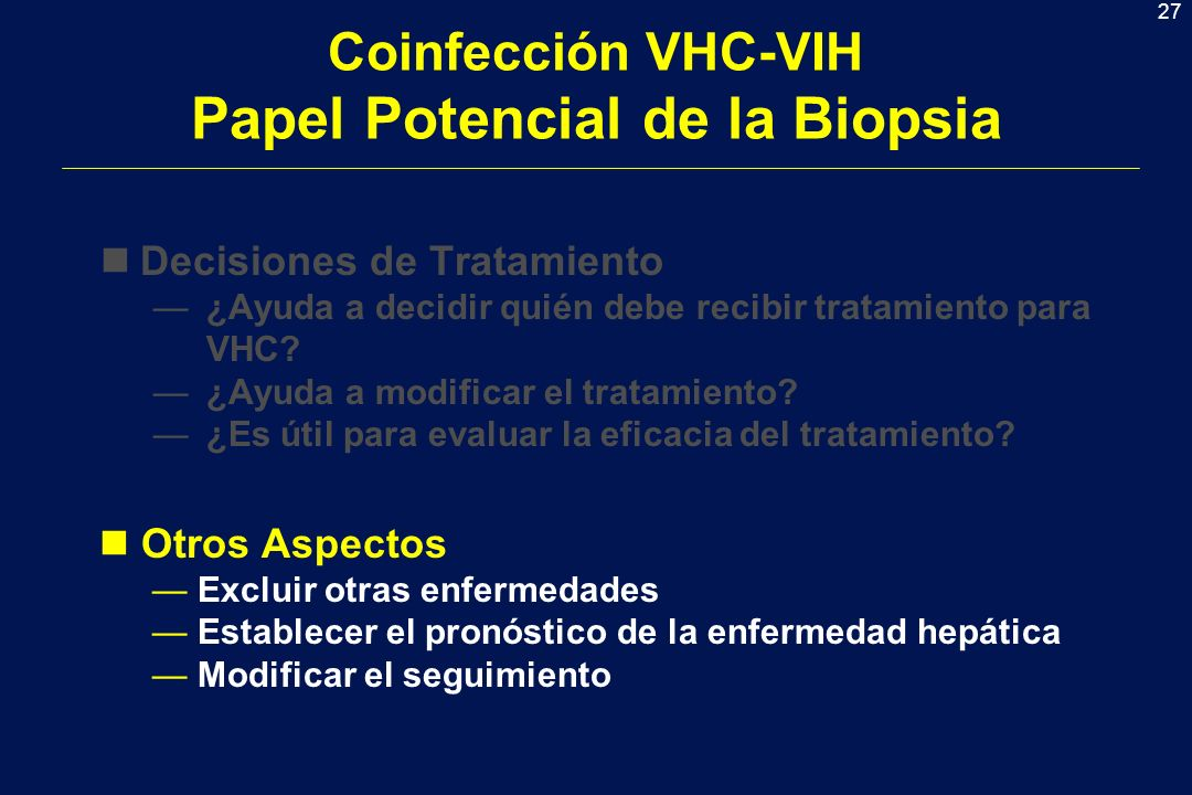 27 Coinfección VHC-VIH Papel Potencial de la Biopsia nDecisiones de Tratamiento ¿Ayuda a decidir quién debe recibir tratamiento para VHC? ¿Ayuda a mod