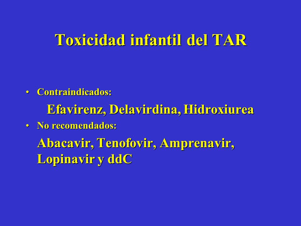 Toxicidad infantil del TAR Contraindicados:Contraindicados: Efavirenz, Delavirdina, Hidroxiurea No recomendados:No recomendados: Abacavir, Tenofovir, Amprenavir, Lopinavir y ddC