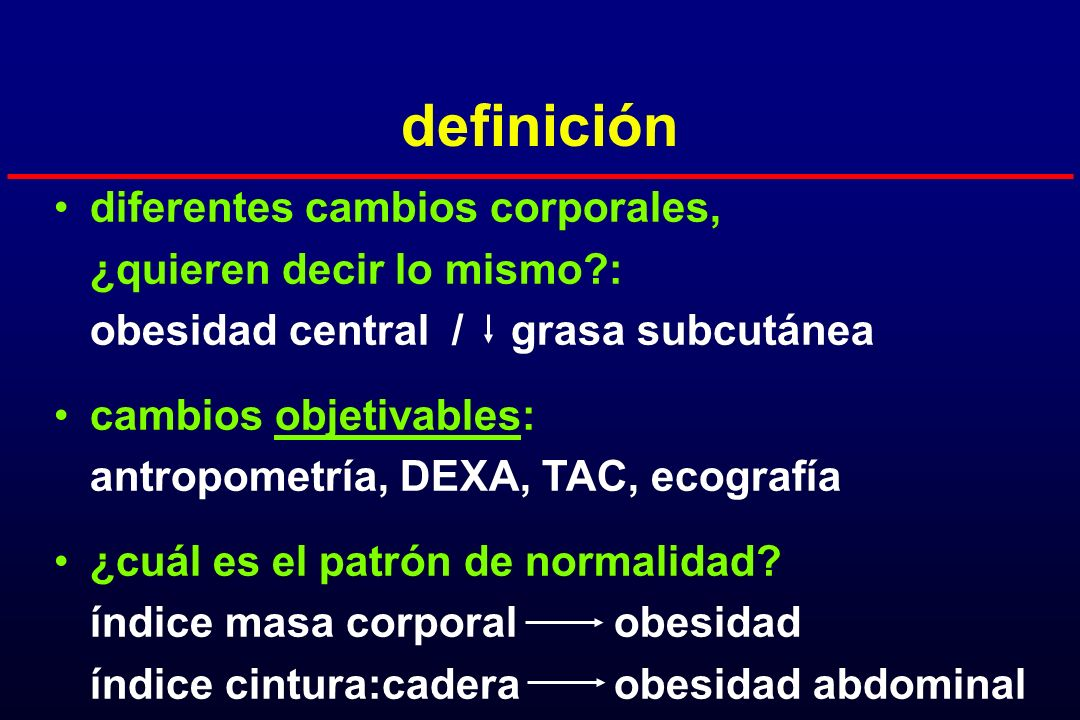 definición diferentes cambios corporales, ¿quieren decir lo mismo?: obesidad central / grasa subcutánea cambios objetivables: antropometría, DEXA, TAC