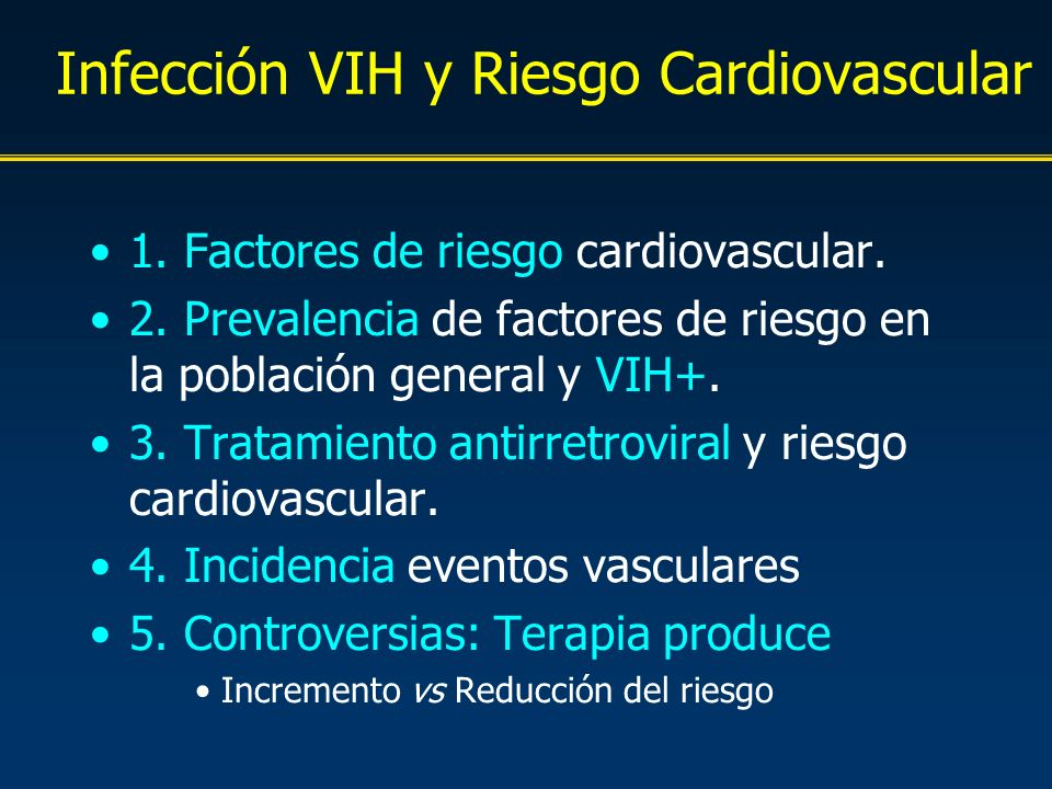 Infección VIH y Riesgo Cardiovascular 1. Factores de riesgo cardiovascular. 2. Prevalencia de factores de riesgo en la población general y VIH+. 3. Tr