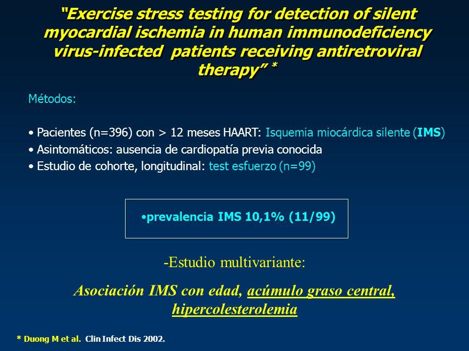 Exercise stress testing for detection of silent myocardial ischemia in human immunodeficiency virus-infected patients receiving antiretroviral therapy * Métodos: Pacientes (n=396) con > 12 meses HAART: Isquemia miocárdica silente (IMS) Asintomáticos: ausencia de cardiopatía previa conocida Estudio de cohorte, longitudinal: test esfuerzo (n=99) prevalencia IMS 10,1% (11/99) * Duong M et al.