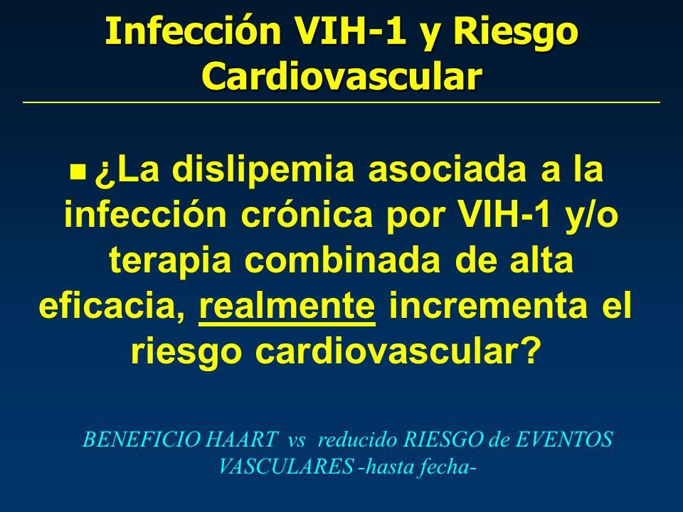 Infección VIH-1 y Riesgo Cardiovascular BENEFICIO HAART vs reducido RIESGO de EVENTOS VASCULARES -hasta fecha- n ¿La dislipemia asociada a la infección crónica por VIH-1 y/o terapia combinada de alta eficacia, realmente incrementa el riesgo cardiovascular?