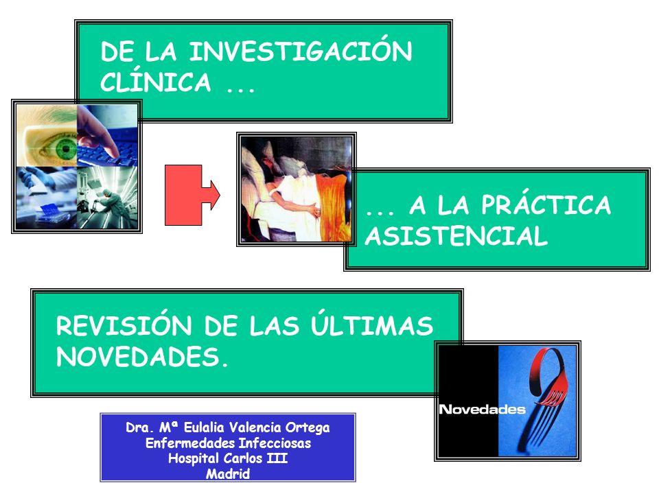 DE LA INVESTIGACIÓN CLÍNICA...... A LA PRÁCTICA ASISTENCIAL REVISIÓN DE LAS ÚLTIMAS NOVEDADES. Dra. Mª Eulalia Valencia Ortega Enfermedades Infecciosa
