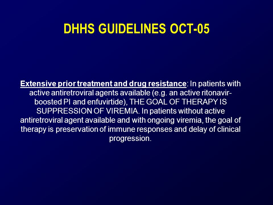 DHHS GUIDELINES OCT-05 Extensive prior treatment and drug resistance: In patients with active antiretroviral agents available (e.g.