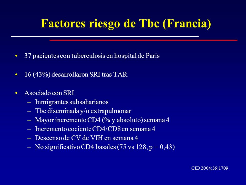 Factores riesgo de Tbc (Francia) 37 pacientes con tuberculosis en hospital de Paris 16 (43%) desarrollaron SRI tras TAR Asociado con SRI –Inmigrantes