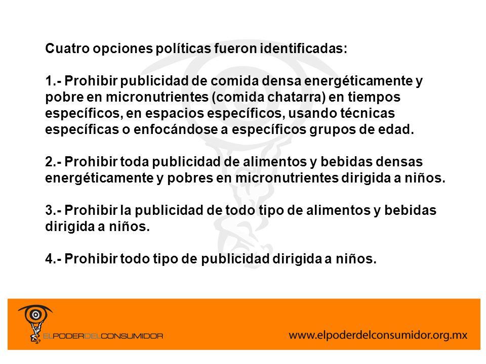 Cuatro opciones políticas fueron identificadas: 1.- Prohibir publicidad de comida densa energéticamente y pobre en micronutrientes (comida chatarra) e