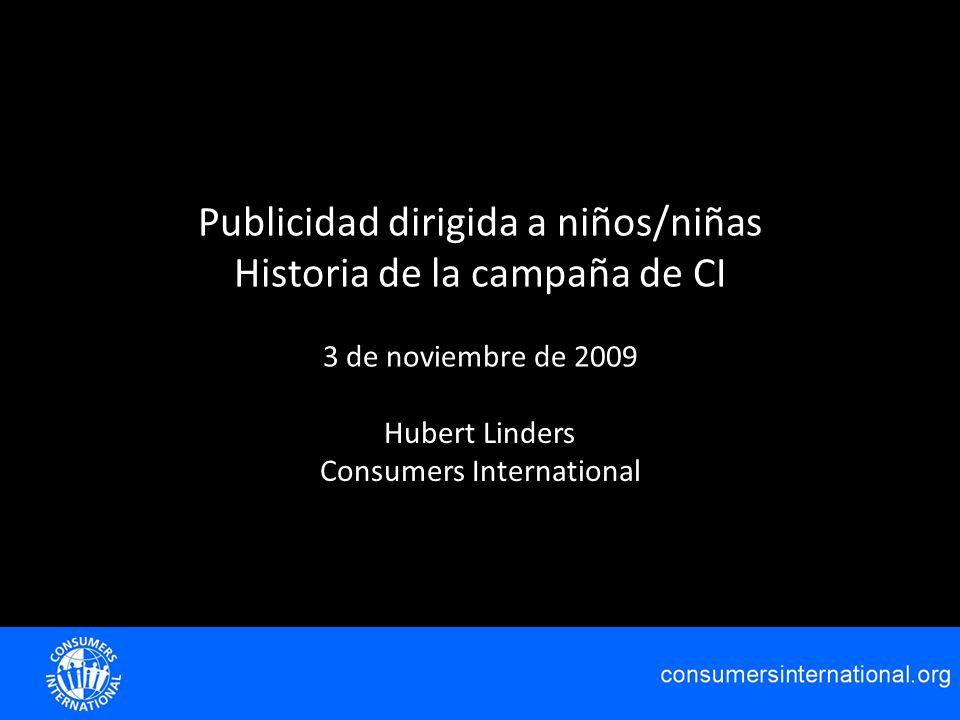 Publicidad dirigida a niños/niñas Historia de la campaña de CI 3 de noviembre de 2009 Hubert Linders Consumers International