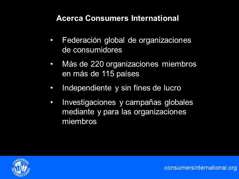 Acerca Consumers International Federación global de organizaciones de consumidores Más de 220 organizaciones miembros en más de 115 países Independien