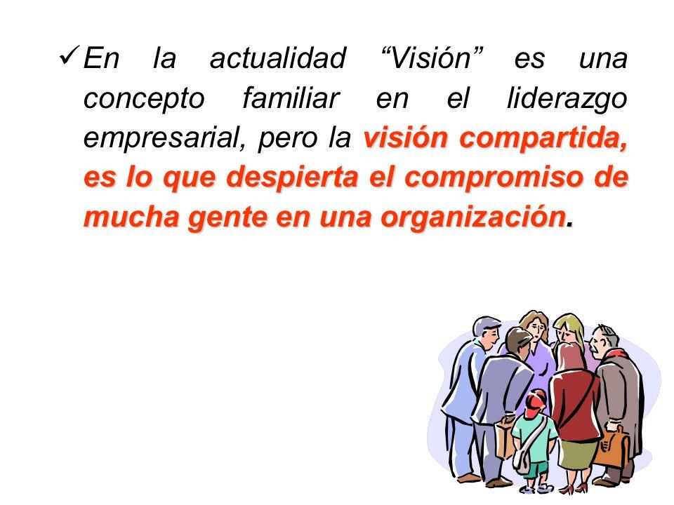 visión compartida, es lo que despierta el compromiso de mucha gente en una organización. En la actualidad Visión es una concepto familiar en el lidera