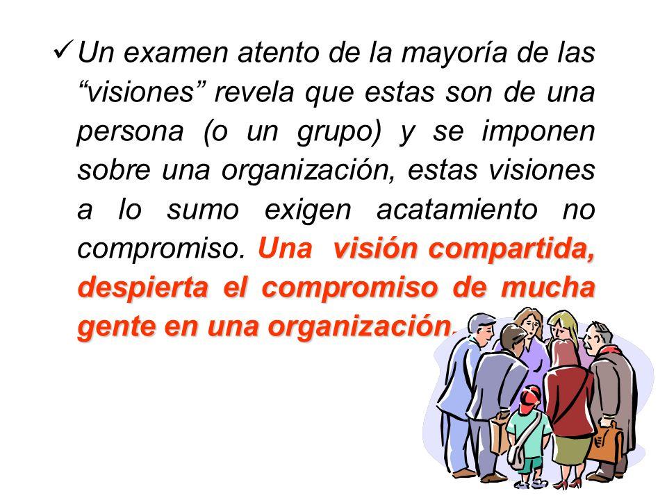 visión compartida, despierta el compromiso de mucha gente en una organización. Un examen atento de la mayoría de las visiones revela que estas son de