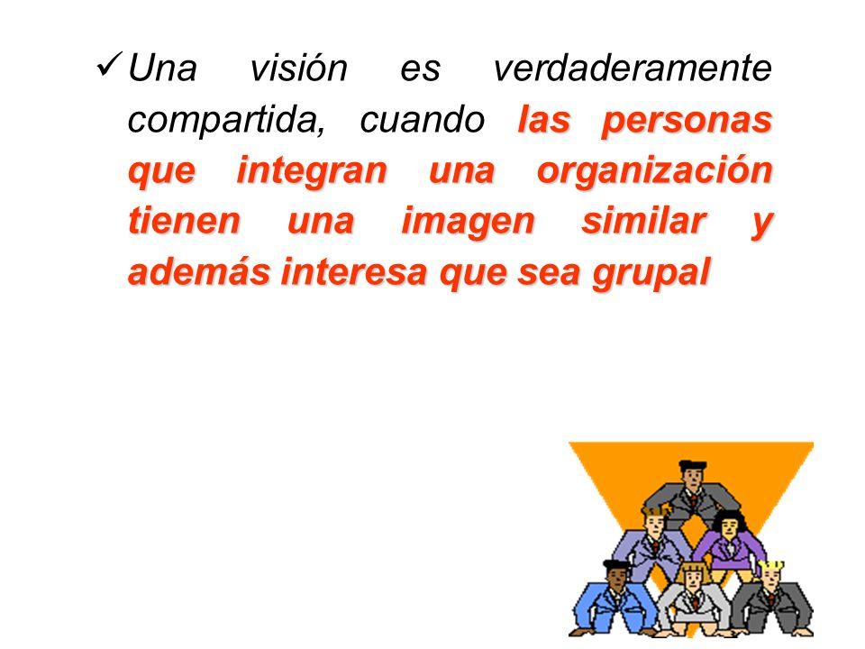 las personas que integran una organización tienen una imagen similar y además interesa que sea grupal Una visión es verdaderamente compartida, cuando