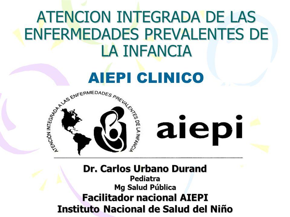 ATENCION INTEGRADA DE LAS ENFERMEDADES PREVALENTES DE LA INFANCIA Dr. Carlos Urbano Durand Pediatra Mg Salud Pública Facilitador nacional AIEPI Instit