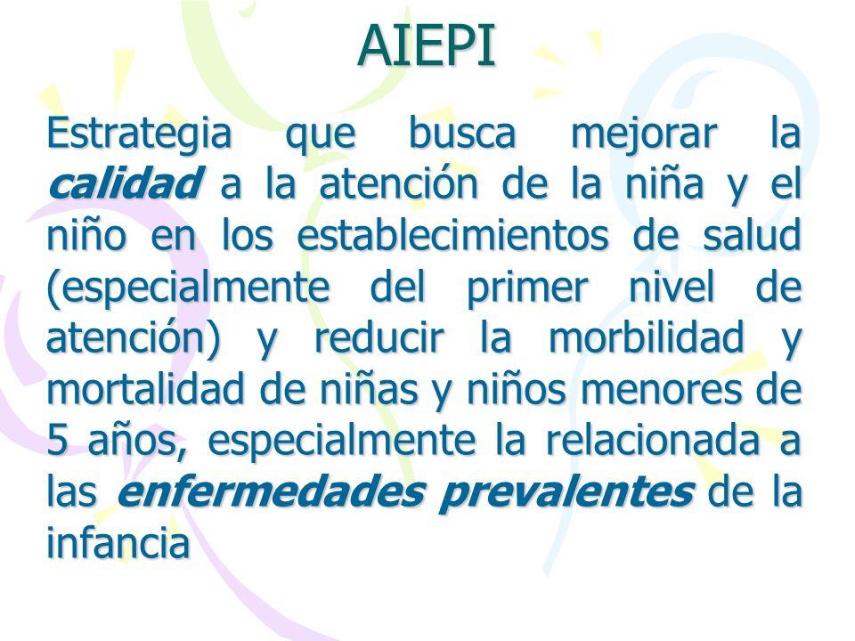 AIEPI Estrategia que busca mejorar la calidad a la atención de la niña y el niño en los establecimientos de salud (especialmente del primer nivel de a