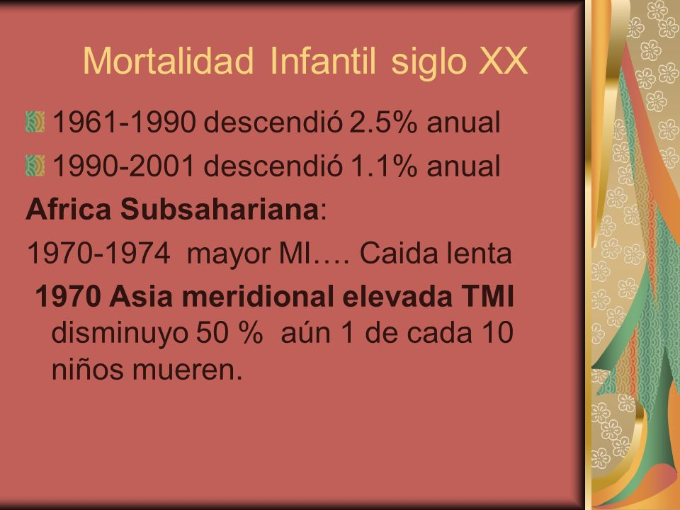 Mortalidad Infantil siglo XX 1961-1990 descendió 2.5% anual 1990-2001 descendió 1.1% anual Africa Subsahariana: 1970-1974 mayor MI…. Caida lenta 1970