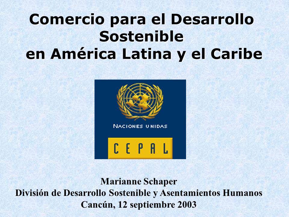 Comercio para el Desarrollo Sostenible en América Latina y el Caribe Marianne Schaper División de Desarrollo Sostenible y Asentamientos Humanos Cancún