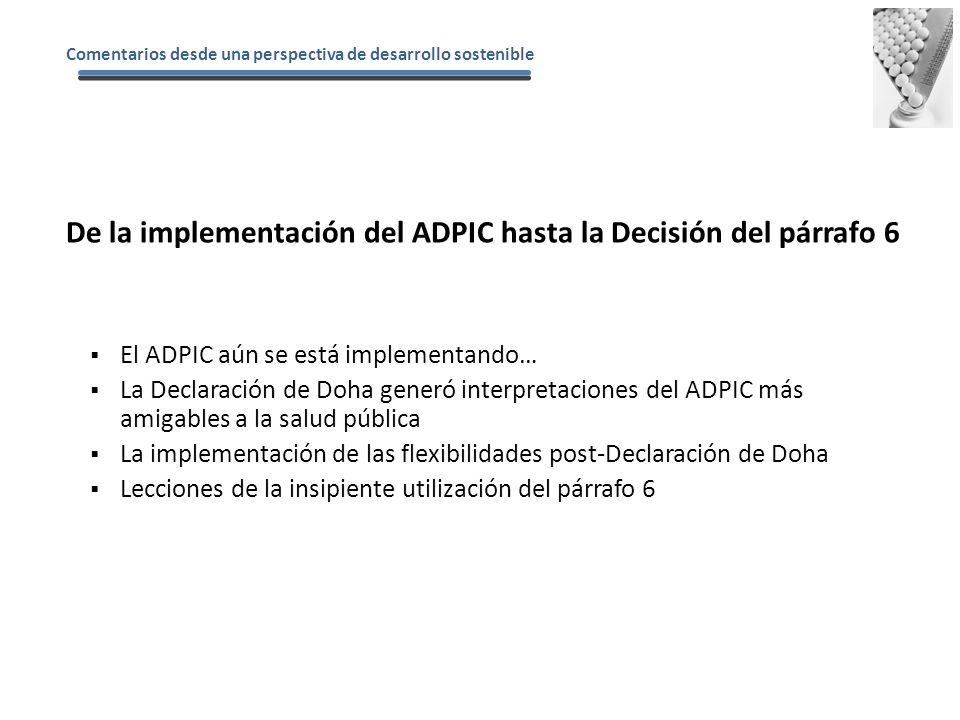 El ADPIC aún se está implementando… La Declaración de Doha generó interpretaciones del ADPIC más amigables a la salud pública La implementación de las flexibilidades post-Declaración de Doha Lecciones de la insipiente utilización del párrafo 6 De la implementación del ADPIC hasta la Decisión del párrafo 6 Comentarios desde una perspectiva de desarrollo sostenible