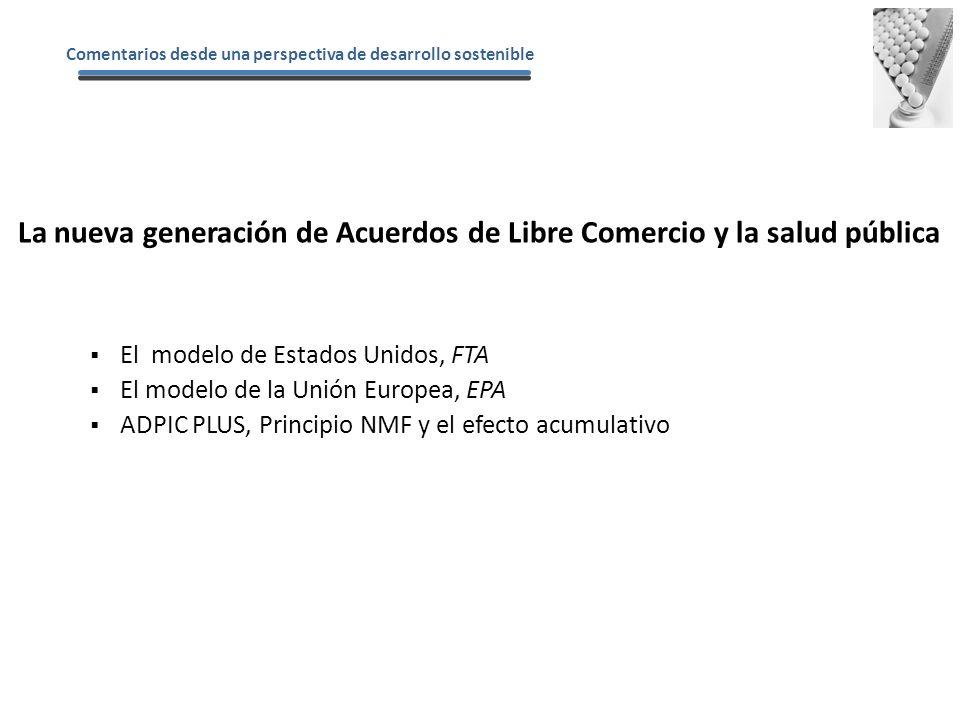 El modelo de Estados Unidos, FTA El modelo de la Unión Europea, EPA ADPIC PLUS, Principio NMF y el efecto acumulativo La nueva generación de Acuerdos de Libre Comercio y la salud pública Comentarios desde una perspectiva de desarrollo sostenible