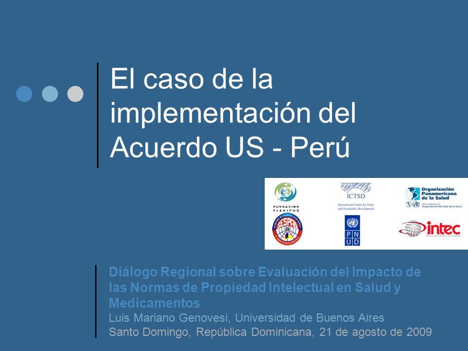 El caso de la implementación del Acuerdo US - Perú Diálogo Regional sobre Evaluación del Impacto de las Normas de Propiedad Intelectual en Salud y Medicamentos Luis Mariano Genovesi, Universidad de Buenos Aires Santo Domingo, República Dominicana, 21 de agosto de 2009
