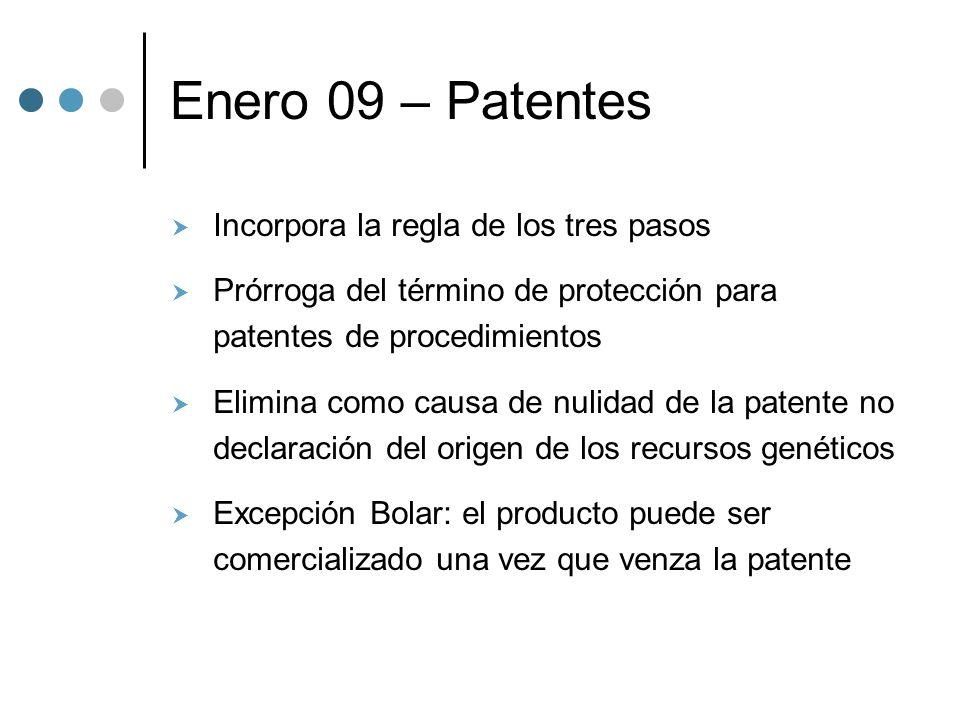 Enero 09 – Patentes Incorpora la regla de los tres pasos Prórroga del término de protección para patentes de procedimientos Elimina como causa de nulidad de la patente no declaración del origen de los recursos genéticos Excepción Bolar: el producto puede ser comercializado una vez que venza la patente
