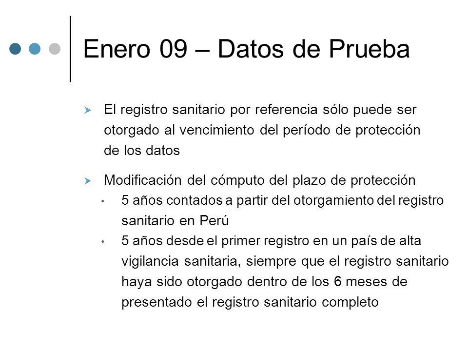 Enero 09 – Datos de Prueba El registro sanitario por referencia sólo puede ser otorgado al vencimiento del período de protección de los datos Modificación del cómputo del plazo de protección 5 años contados a partir del otorgamiento del registro sanitario en Perú 5 años desde el primer registro en un país de alta vigilancia sanitaria, siempre que el registro sanitario haya sido otorgado dentro de los 6 meses de presentado el registro sanitario completo