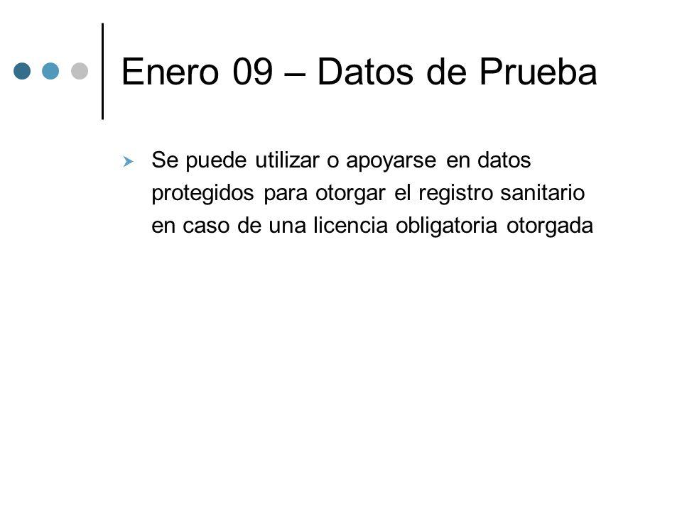 Enero 09 – Datos de Prueba Se puede utilizar o apoyarse en datos protegidos para otorgar el registro sanitario en caso de una licencia obligatoria otorgada